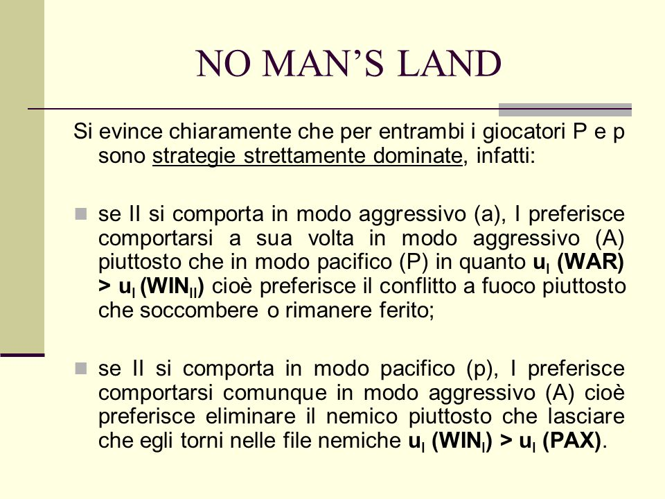 NO MANS LAND Si evince chiaramente che per entrambi i giocatori P e p sono strategie strettamente dominate, infatti: se II si comporta in modo aggressivo (a), I preferisce comportarsi a sua volta in modo aggressivo (A) piuttosto che in modo pacifico (P) in quanto u I (WAR) > u I (WIN II ) cioè preferisce il conflitto a fuoco piuttosto che soccombere o rimanere ferito; se II si comporta in modo pacifico (p), I preferisce comportarsi comunque in modo aggressivo (A) cioè preferisce eliminare il nemico piuttosto che lasciare che egli torni nelle file nemiche u I (WIN I ) > u I (PAX).