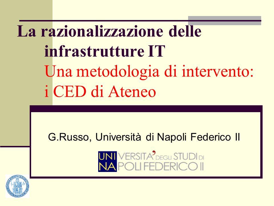 La razionalizzazione delle infrastrutture IT Una metodologia di intervento: i CED di Ateneo G.Russo, Università di Napoli Federico II