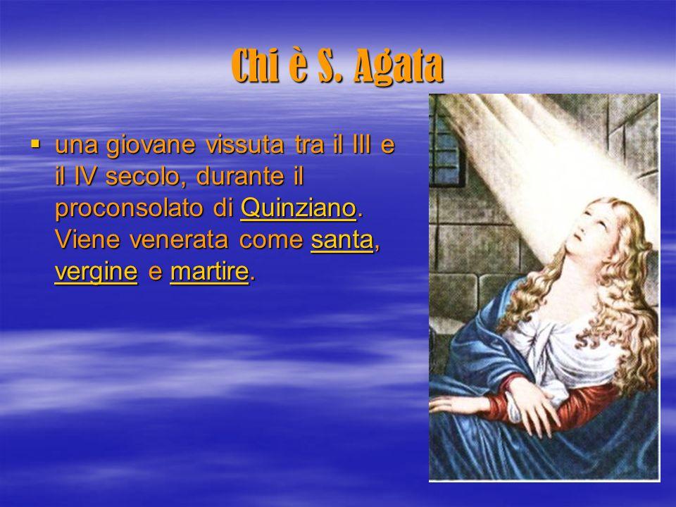 Chi è S. Agata una giovane vissuta tra il III e il IV secolo, durante il proconsolato di Quinziano. Viene venerata come santa, vergine e martire. una
