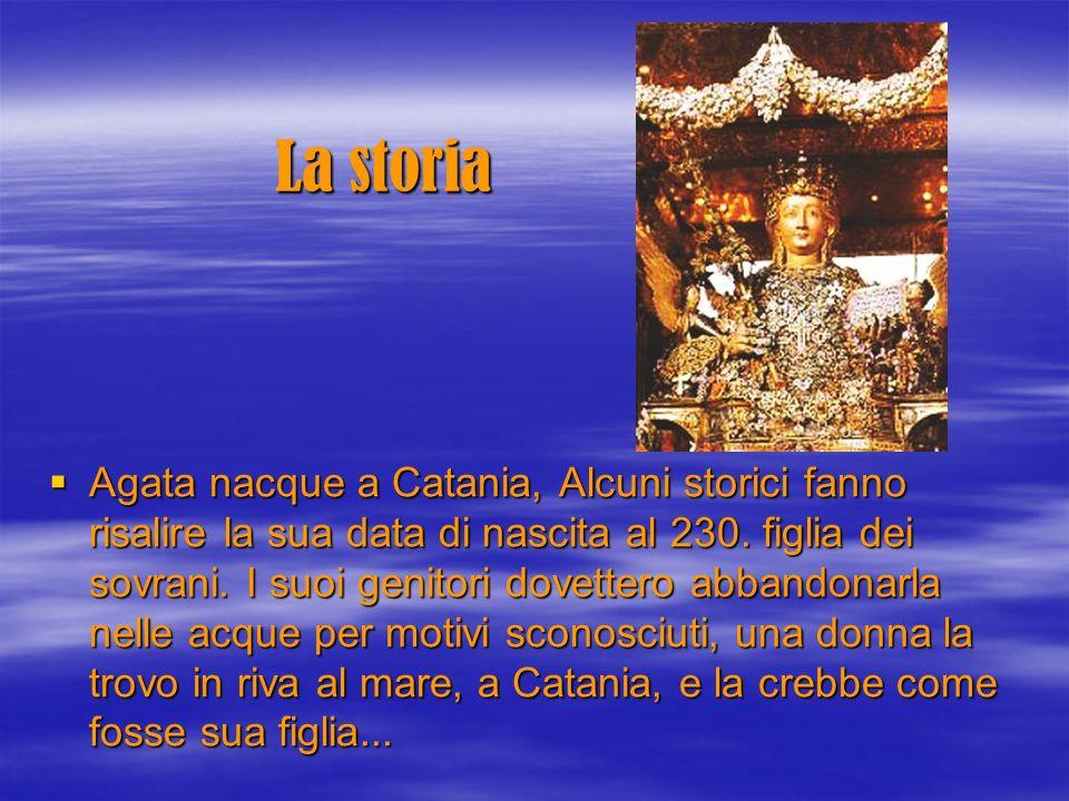 La storia Agata nacque a Catania, Alcuni storici fanno risalire la sua data di nascita al 230. figlia dei sovrani. I suoi genitori dovettero abbandona