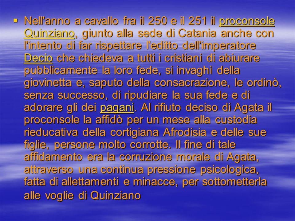 Ma Agata, in quei giorni, contrappose l assoluta fede in Dio; e pertanto uscì da quella lotta vittoriosa e sicuramente più forte di prima, tanto da scoraggiare le sue stesse tentatrici, le quali rinunciarono all impegno assuntosi, riconsegnando Agata a Quinziano.
