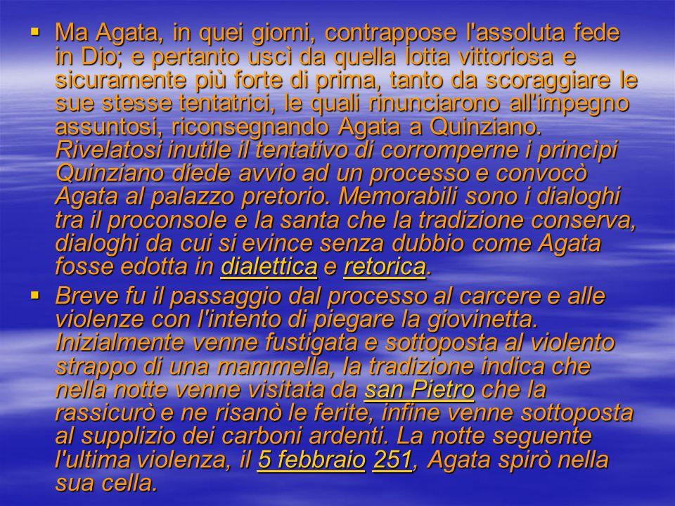 I miracoli Molti sono i miracoli attribuiti a sant Agata nel corso dei secoli: Molti sono i miracoli attribuiti a sant Agata nel corso dei secoli:miracoli Appena un anno dopo la sua morte, nel 252, Catania venne colpita da una grave eruzione dell Etna.
