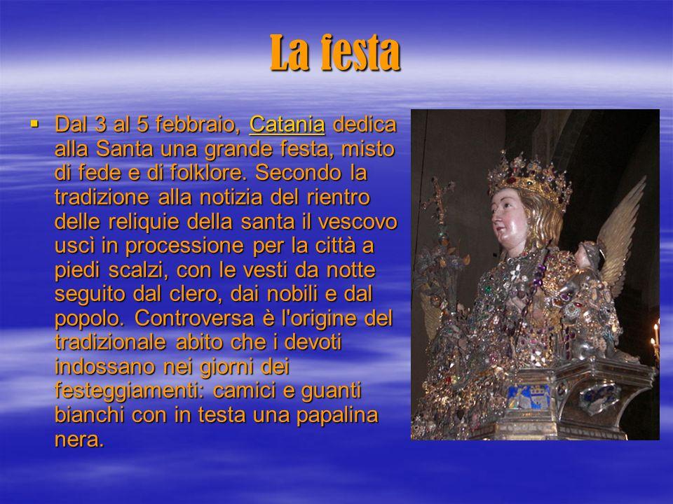La festa Dal 3 al 5 febbraio, Catania dedica alla Santa una grande festa, misto di fede e di folklore. Secondo la tradizione alla notizia del rientro