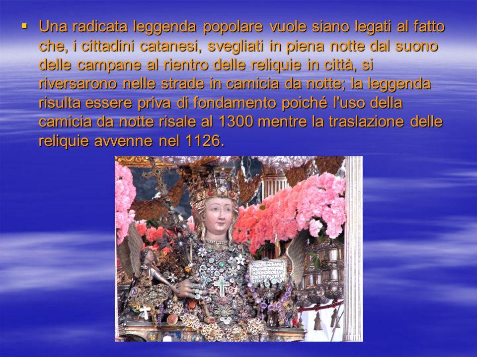 Una radicata leggenda popolare vuole siano legati al fatto che, i cittadini catanesi, svegliati in piena notte dal suono delle campane al rientro delle reliquie in città, si riversarono nelle strade in camicia da notte; la leggenda risulta essere priva di fondamento poiché l uso della camicia da notte risale al 1300 mentre la traslazione delle reliquie avvenne nel 1126.