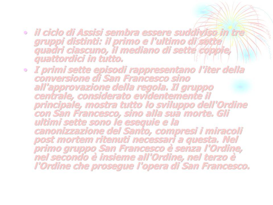 il ciclo di Assisi sembra essere suddiviso in tre gruppi distinti: il primo e l ultimo di sette quadri ciascuno, il mediano di sette coppie, quattordici in tutto.il ciclo di Assisi sembra essere suddiviso in tre gruppi distinti: il primo e l ultimo di sette quadri ciascuno, il mediano di sette coppie, quattordici in tutto.