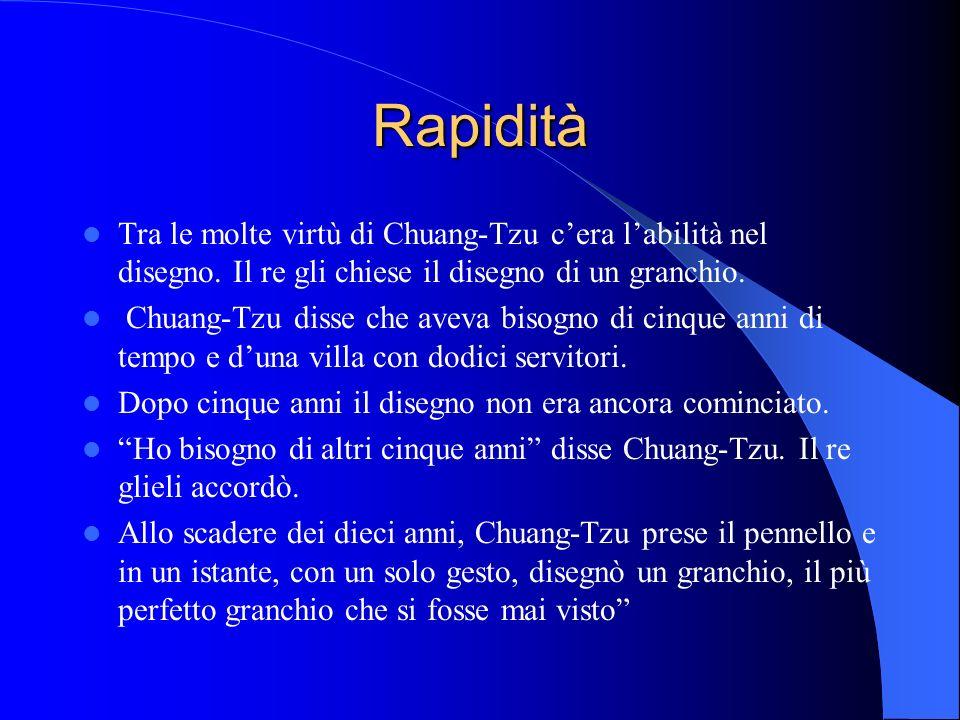 Rapidità Tra le molte virtù di Chuang-Tzu cera labilità nel disegno. Il re gli chiese il disegno di un granchio. Chuang-Tzu disse che aveva bisogno di