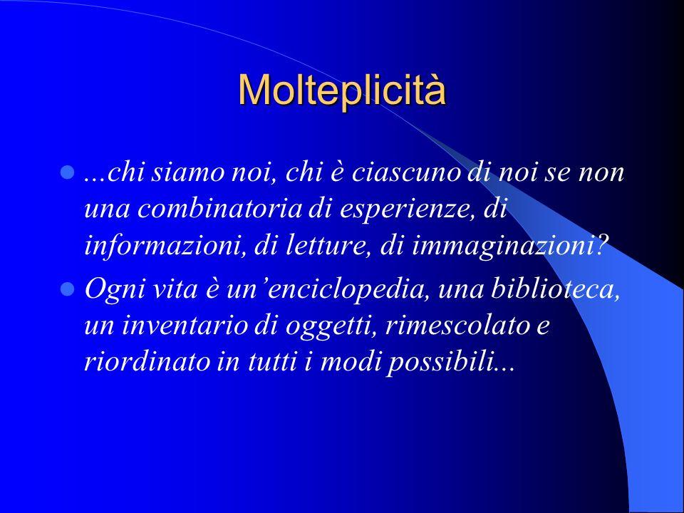 Molteplicità...chi siamo noi, chi è ciascuno di noi se non una combinatoria di esperienze, di informazioni, di letture, di immaginazioni? Ogni vita è
