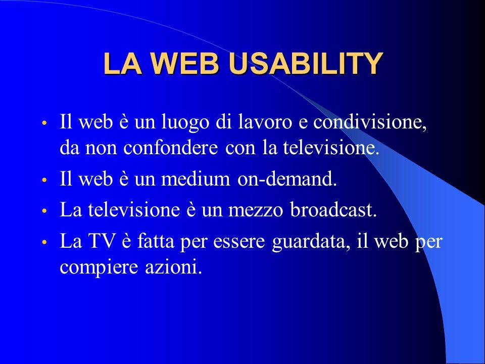 LA WEB USABILITY Il web è un luogo di lavoro e condivisione, da non confondere con la televisione. Il web è un medium on-demand. La televisione è un m