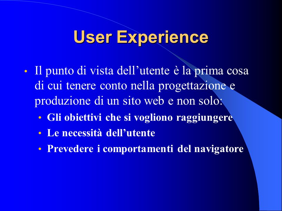User Experience Il punto di vista dellutente è la prima cosa di cui tenere conto nella progettazione e produzione di un sito web e non solo: Gli obiet