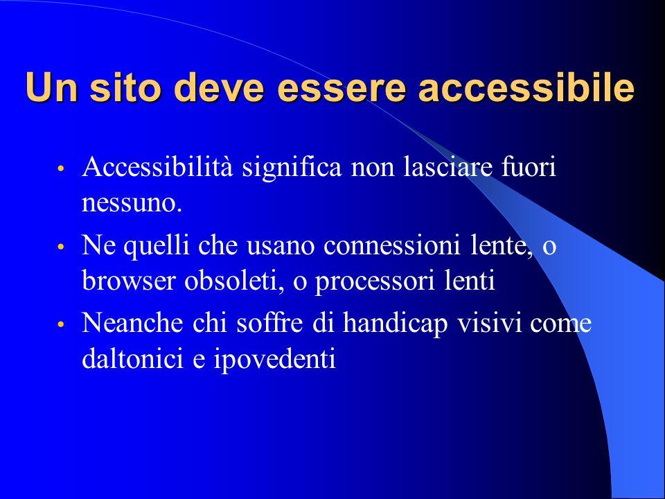 Un sito deve essere accessibile Accessibilità significa non lasciare fuori nessuno. Ne quelli che usano connessioni lente, o browser obsoleti, o proce