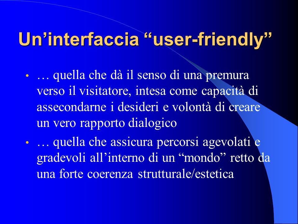 Uninterfaccia user-friendly … quella che dà il senso di una premura verso il visitatore, intesa come capacità di assecondarne i desideri e volontà di