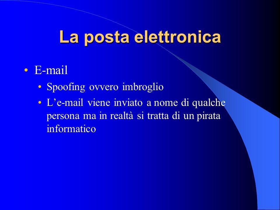 La posta elettronica E-mail Spoofing ovvero imbroglio Le-mail viene inviato a nome di qualche persona ma in realtà si tratta di un pirata informatico