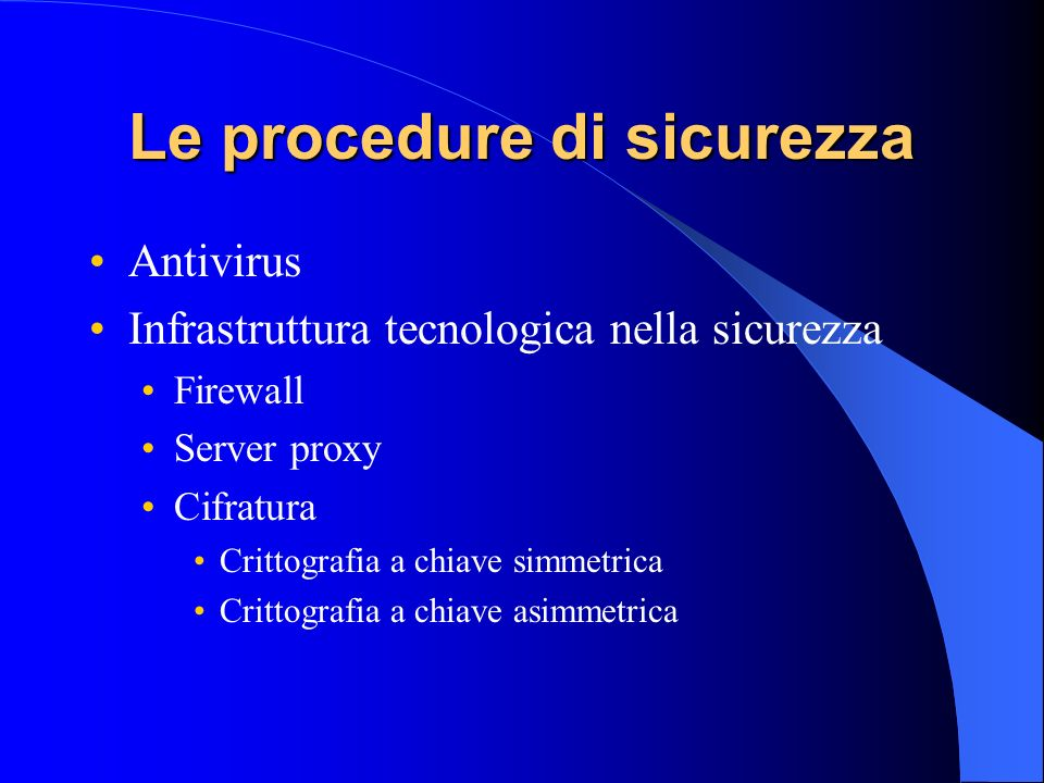Le procedure di sicurezza Antivirus Infrastruttura tecnologica nella sicurezza Firewall Server proxy Cifratura Crittografia a chiave simmetrica Critto
