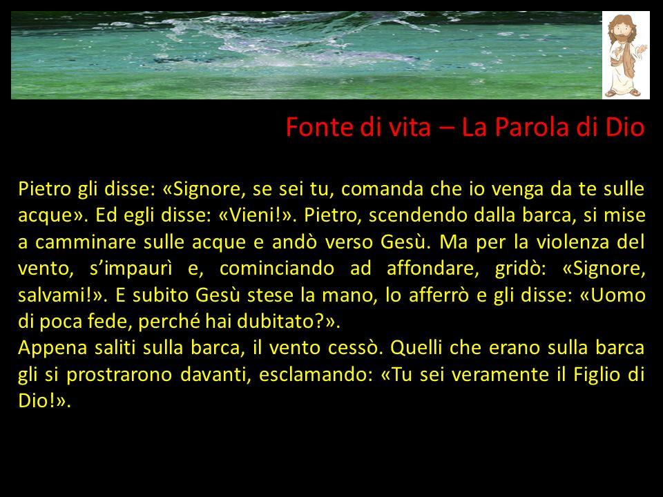 Fonte di vita – La Parola di Dio Pietro gli disse: «Signore, se sei tu, comanda che io venga da te sulle acque». Ed egli disse: «Vieni!». Pietro, scen