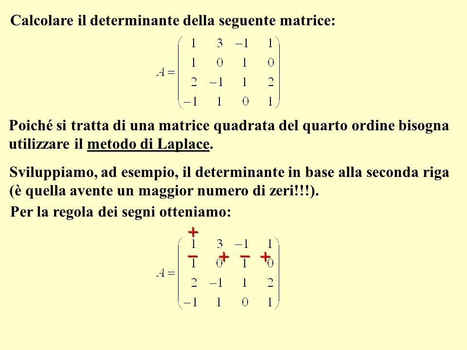 Calcolare il determinante della seguente matrice: Poiché si tratta di una matrice quadrata del quarto ordine bisogna utilizzare il metodo di Laplace.