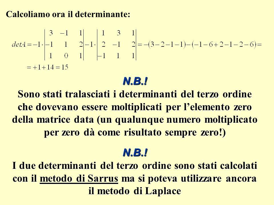 Calcoliamo ora il determinante: N.B.! I due determinanti del terzo ordine sono stati calcolati con il metodo di Sarrus ma si poteva utilizzare ancora