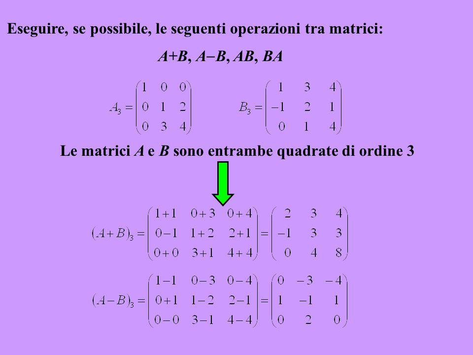 Eseguire, se possibile, le seguenti operazioni tra matrici: A+B, A B, AB, BA Le matrici A e B sono entrambe quadrate di ordine 3