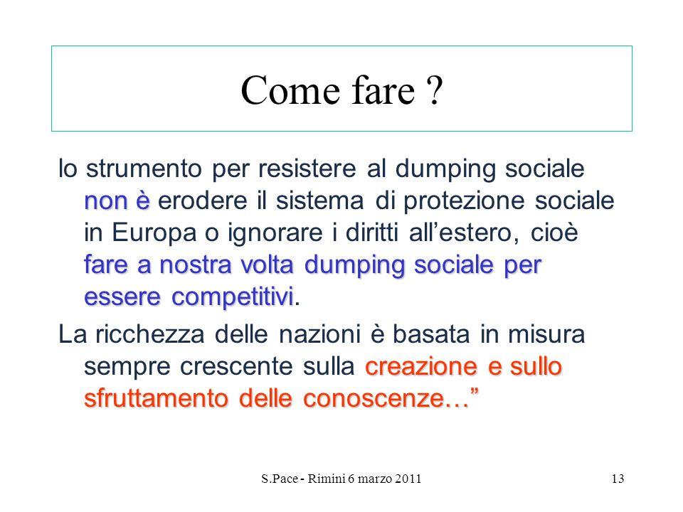 S.Pace - Rimini 6 marzo 201113 Come fare ? non è fare a nostra volta dumping sociale per esserecompetitivi lo strumento per resistere al dumping socia