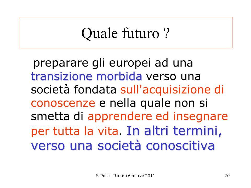 S.Pace - Rimini 6 marzo 201120 Quale futuro ? transizione morbida In altri termini, verso una società conoscitiva preparare gli europei ad una transiz