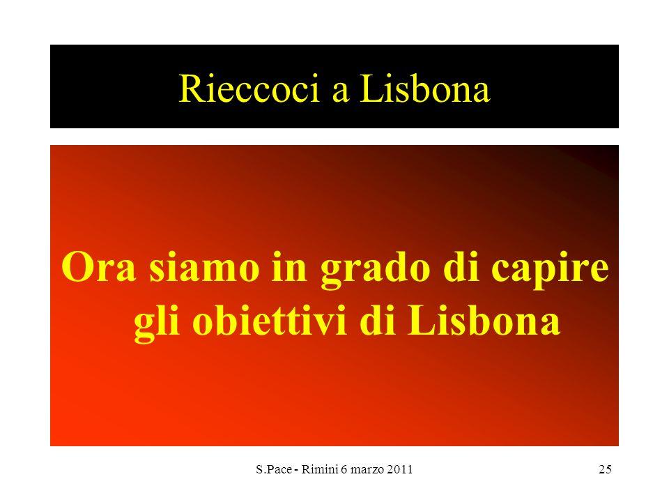 S.Pace - Rimini 6 marzo 201125 Rieccoci a Lisbona Ora siamo in grado di capire gli obiettivi di Lisbona