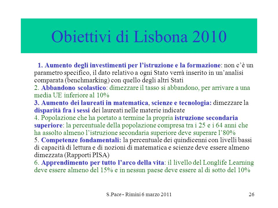 S.Pace - Rimini 6 marzo 201126 Obiettivi di Lisbona 2010 1. Aumento degli investimenti per listruzione e la formazione Abbandono scolastico 3. Aumento