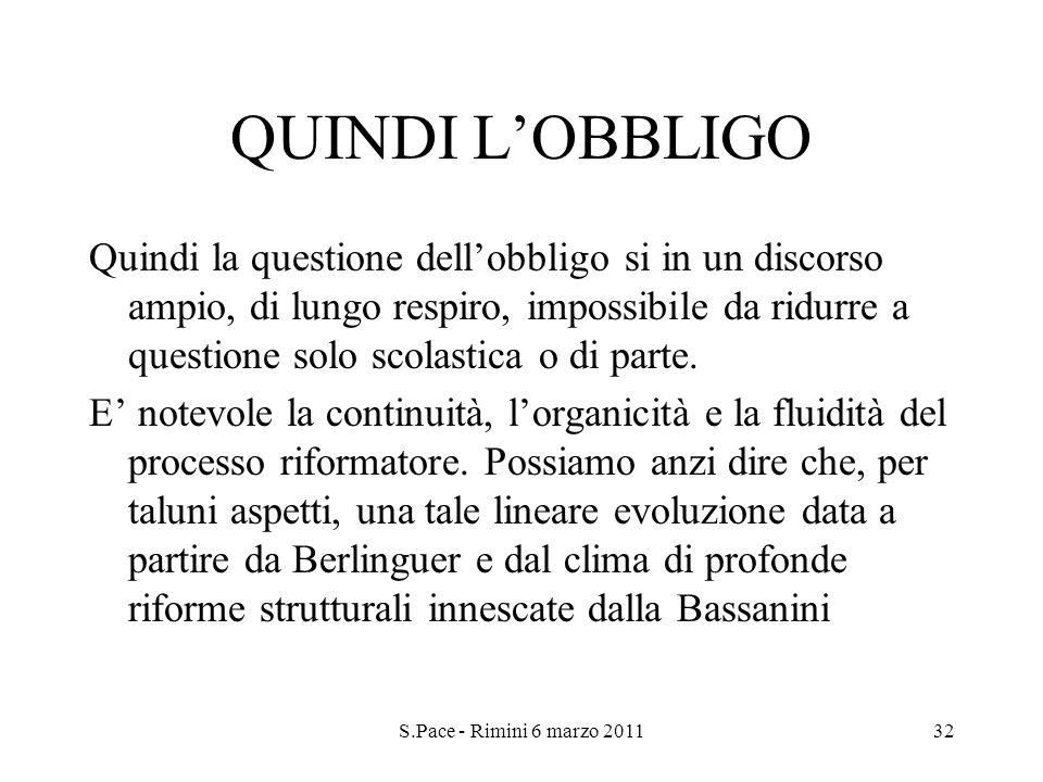 S.Pace - Rimini 6 marzo 201132 QUINDI LOBBLIGO Quindi la questione dellobbligo si in un discorso ampio, di lungo respiro, impossibile da ridurre a questione solo scolastica o di parte.
