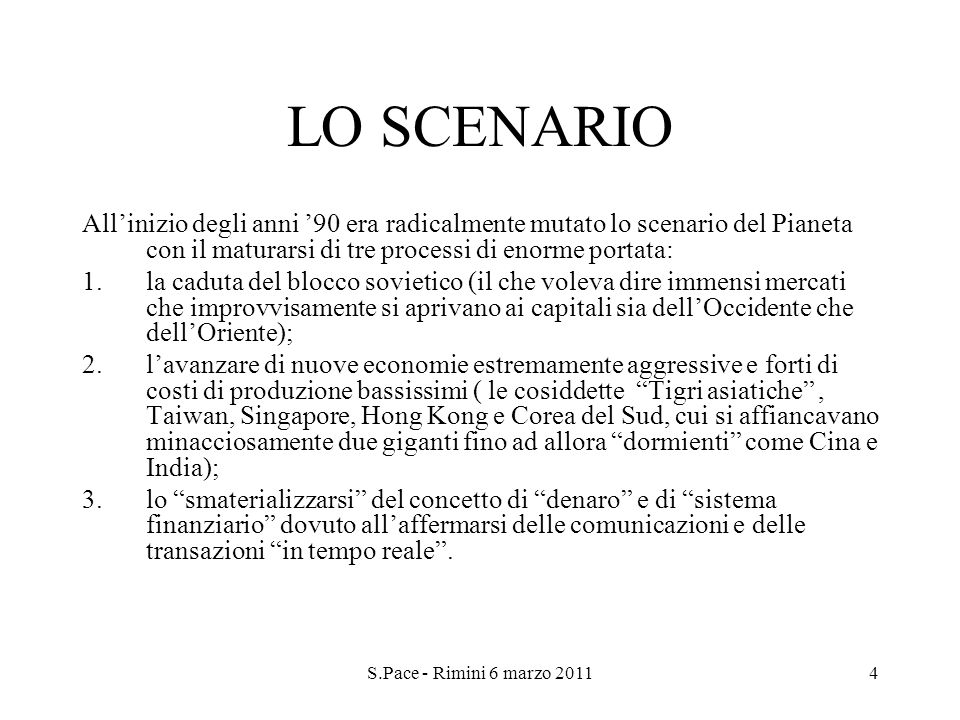 S.Pace - Rimini 6 marzo 20114 LO SCENARIO Allinizio degli anni 90 era radicalmente mutato lo scenario del Pianeta con il maturarsi di tre processi di