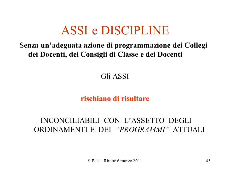 S.Pace - Rimini 6 marzo 201143 ASSI e DISCIPLINE Senza unadeguata azione di programmazione dei Collegi dei Docenti, dei Consigli di Classe e dei Docen