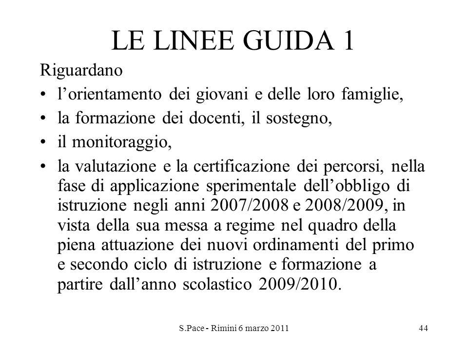 S.Pace - Rimini 6 marzo 201144 LE LINEE GUIDA 1 Riguardano lorientamento dei giovani e delle loro famiglie, la formazione dei docenti, il sostegno, il
