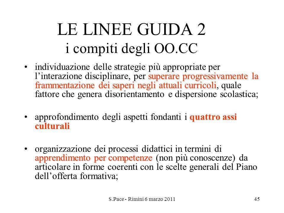 S.Pace - Rimini 6 marzo 201145 LE LINEE GUIDA 2 i compiti degli OO.CC superare progressivamente la frammentazione dei saperi negli attuali curricoliin