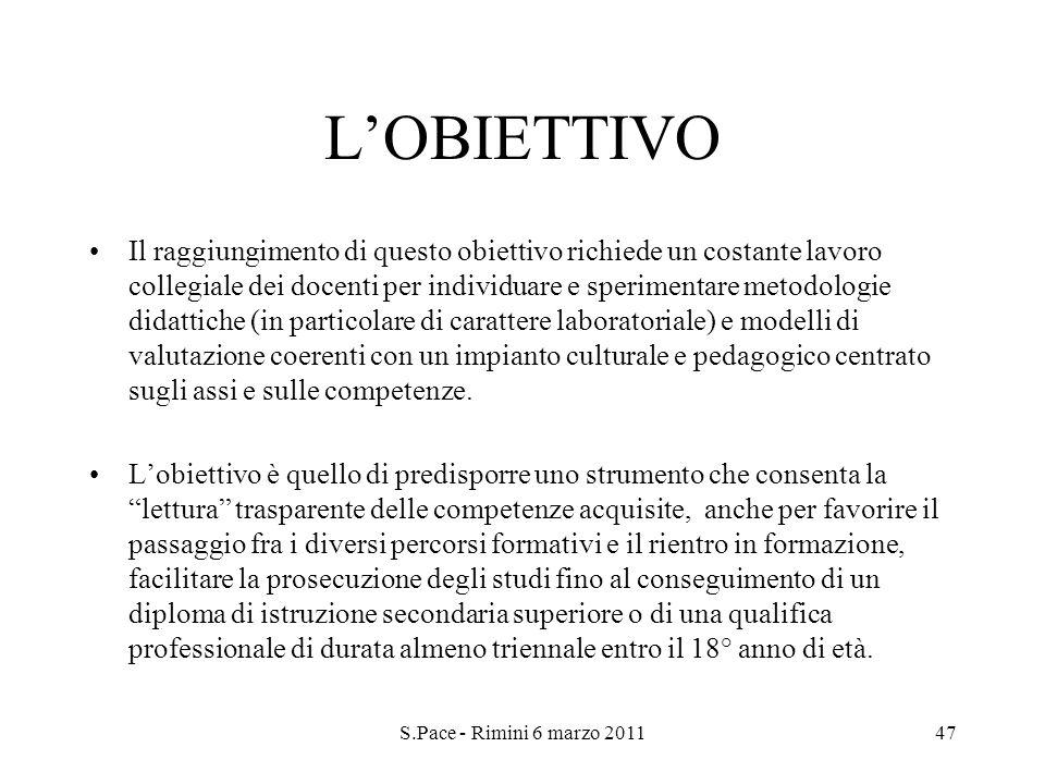S.Pace - Rimini 6 marzo 201147 LOBIETTIVO Il raggiungimento di questo obiettivo richiede un costante lavoro collegiale dei docenti per individuare e s