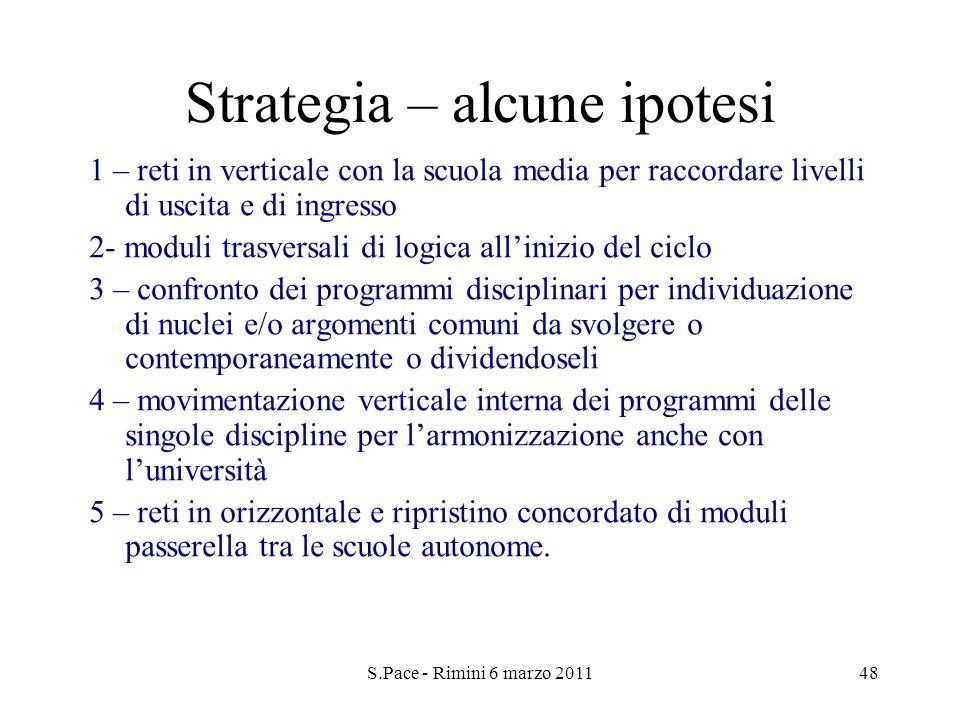 S.Pace - Rimini 6 marzo 201148 Strategia – alcune ipotesi 1 – reti in verticale con la scuola media per raccordare livelli di uscita e di ingresso 2-
