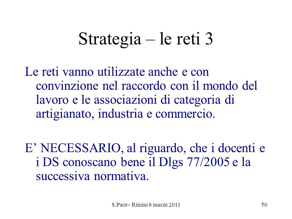S.Pace - Rimini 6 marzo 201150 Strategia – le reti 3 Le reti vanno utilizzate anche e con convinzione nel raccordo con il mondo del lavoro e le associazioni di categoria di artigianato, industria e commercio.
