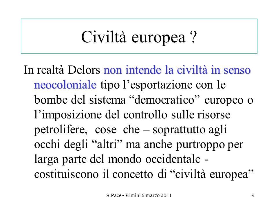 S.Pace - Rimini 6 marzo 20119 Civiltà europea ? non intende la civiltà in senso neocoloniale In realtà Delors non intende la civiltà in senso neocolon