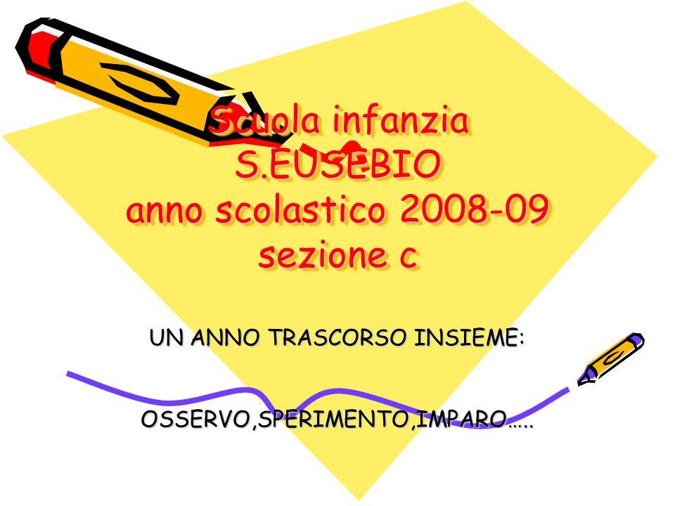 Scuola infanzia S.EUSEBIO anno scolastico 2008-09 sezione c UN ANNO TRASCORSO INSIEME: OSSERVO,SPERIMENTO,IMPARO…..
