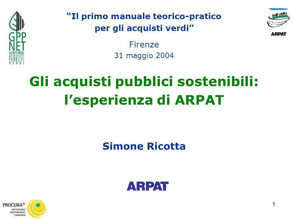 1 Il primo manuale teorico-pratico per gli acquisti verdi Firenze 31 maggio 2004 Gli acquisti pubblici sostenibili: lesperienza di ARPAT Simone Ricott