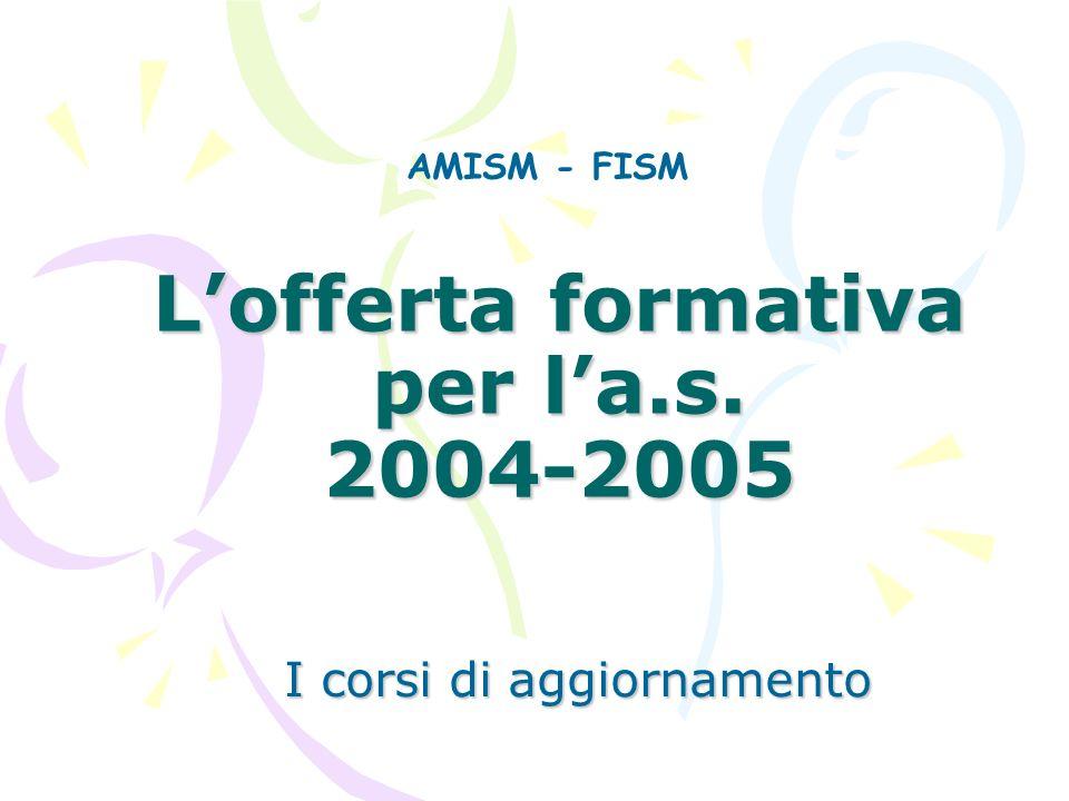 Lofferta formativa per la.s. 2004-2005 I corsi di aggiornamento AMISM - FISM