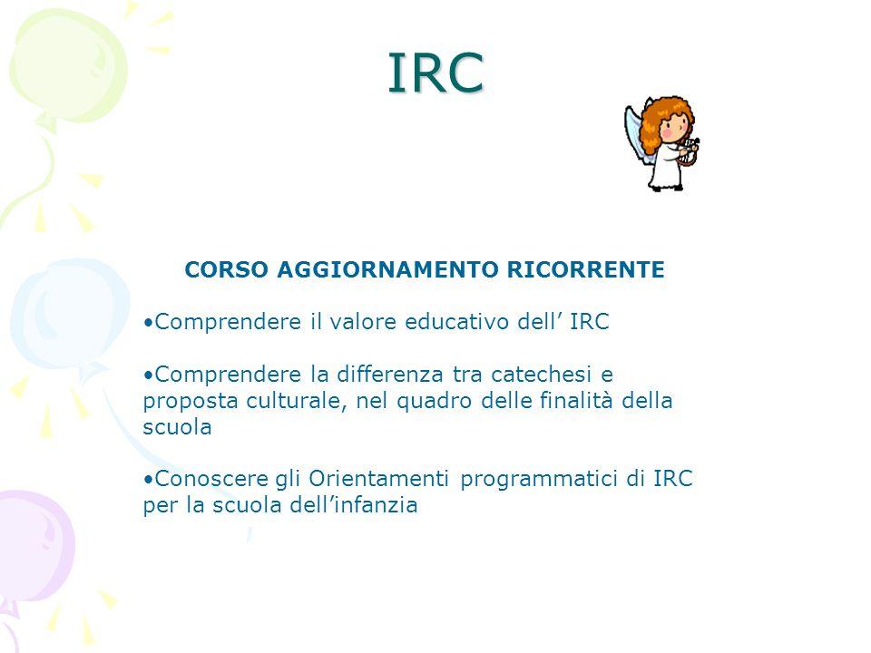 IRC CORSO AGGIORNAMENTO RICORRENTE Comprendere il valore educativo dell IRC Comprendere la differenza tra catechesi e proposta culturale, nel quadro d
