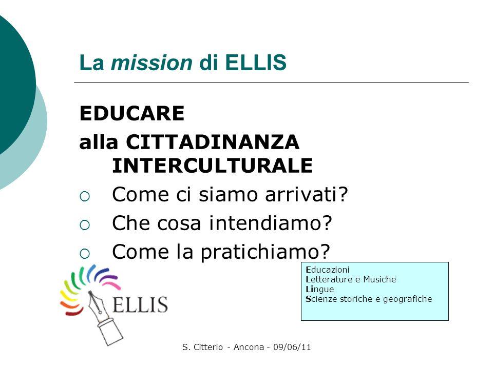 S. Citterio - Ancona - 09/06/11 La mission di ELLIS EDUCARE alla CITTADINANZA INTERCULTURALE Come ci siamo arrivati? Che cosa intendiamo? Come la prat