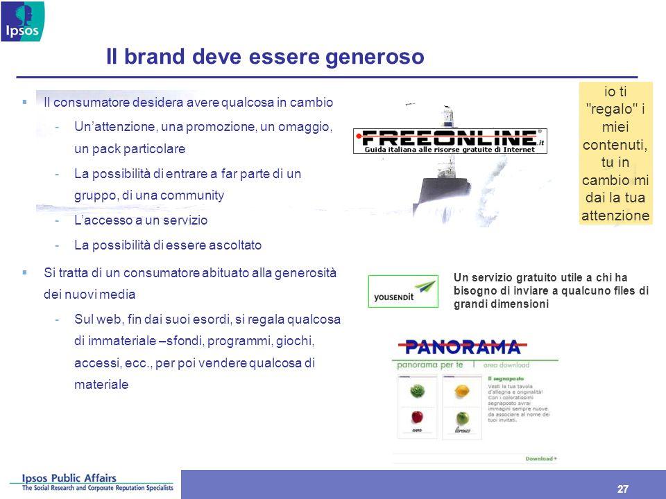 27 Il brand deve essere generoso Il consumatore desidera avere qualcosa in cambio -Unattenzione, una promozione, un omaggio, un pack particolare -La p