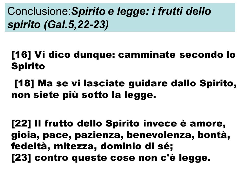 [16] Vi dico dunque: camminate secondo lo Spirito [18] Ma se vi lasciate guidare dallo Spirito, non siete più sotto la legge. [22] Il frutto dello Spi