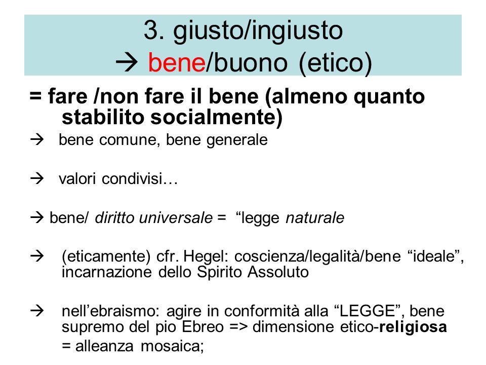 3. giusto/ingiusto bene/buono (etico) = fare /non fare il bene (almeno quanto stabilito socialmente) bene comune, bene generale valori condivisi… bene