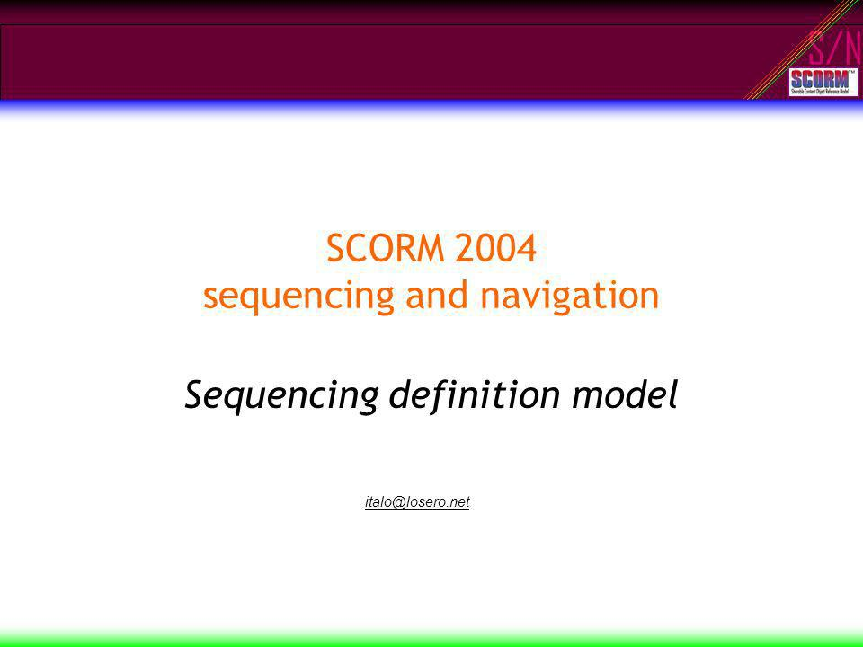 S/N SCORM 2004 sequencing and navigation Sequencing definition model italo@losero.net