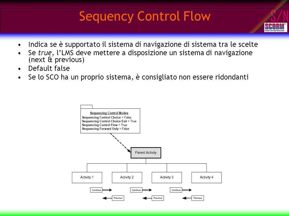 S/N Sequency Control Flow Indica se è supportato il sistema di navigazione di sistema tra le scelte Se true, lLMS deve mettere a disposizione un sistema di navigazione (next & previous) Default false Se lo SCO ha un proprio sistema, è consigliato non essere ridondanti
