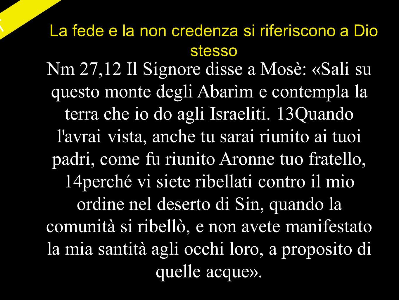 AT La fede e la non credenza si riferiscono a Dio stesso Nm 27,12 Il Signore disse a Mosè: «Sali su questo monte degli Abarìm e contempla la terra che io do agli Israeliti.