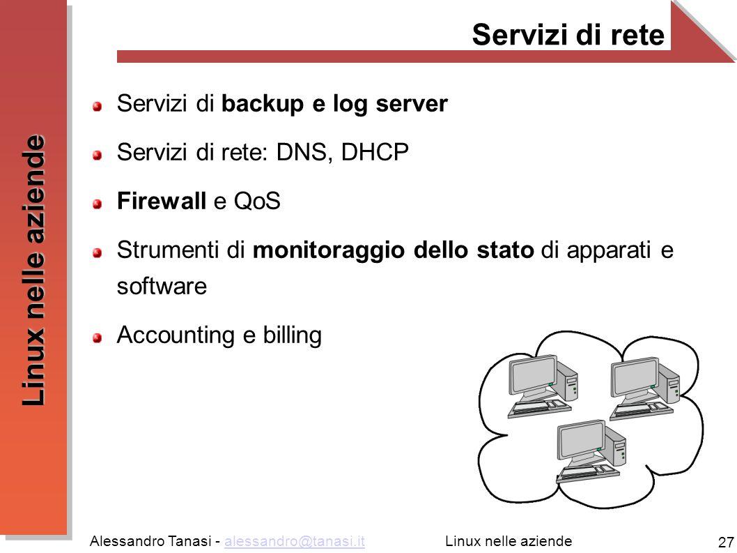 Alessandro Tanasi - alessandro@tanasi.italessandro@tanasi.it 27 Linux nelle aziende Servizi di rete Servizi di backup e log server Servizi di rete: DN