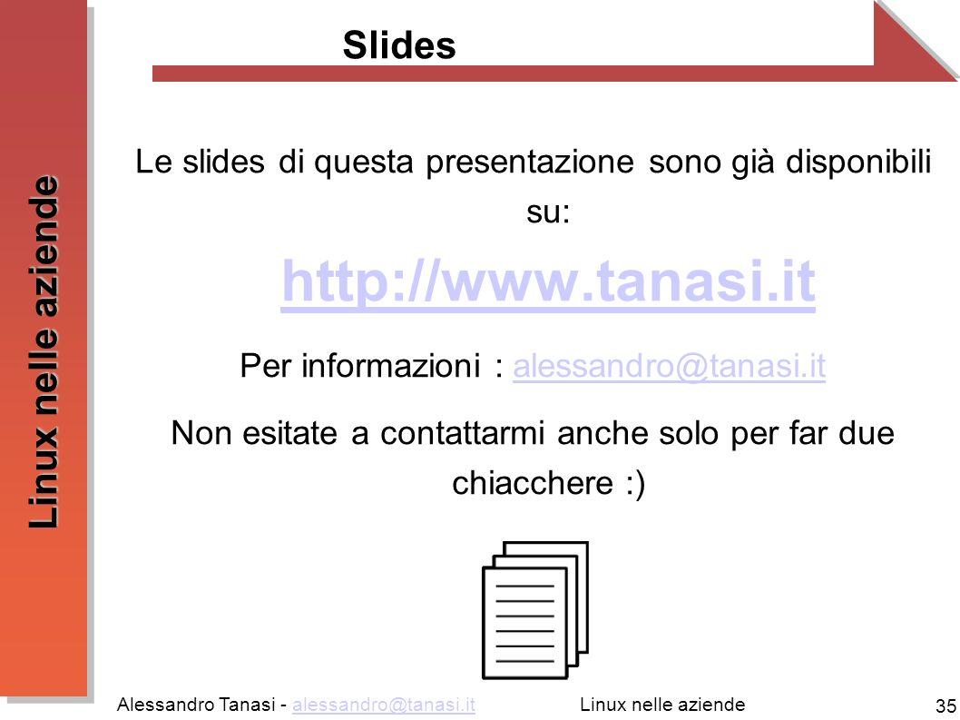 Alessandro Tanasi - alessandro@tanasi.italessandro@tanasi.it 35 Linux nelle aziende Slides Le slides di questa presentazione sono già disponibili su: