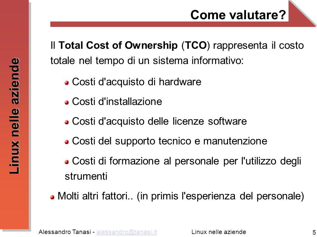 Alessandro Tanasi - alessandro@tanasi.italessandro@tanasi.it 5 Linux nelle aziende Come valutare? Il Total Cost of Ownership (TCO) rappresenta il cost