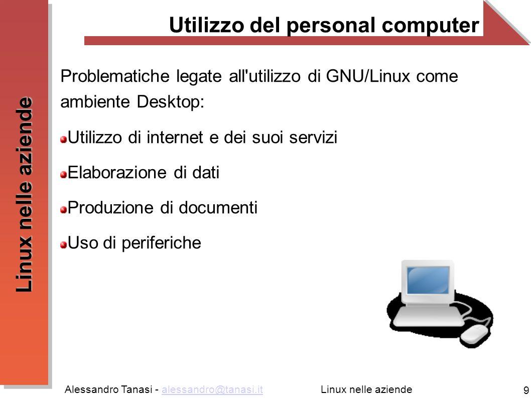 Alessandro Tanasi - alessandro@tanasi.italessandro@tanasi.it 9 Linux nelle aziende Utilizzo del personal computer Problematiche legate all'utilizzo di