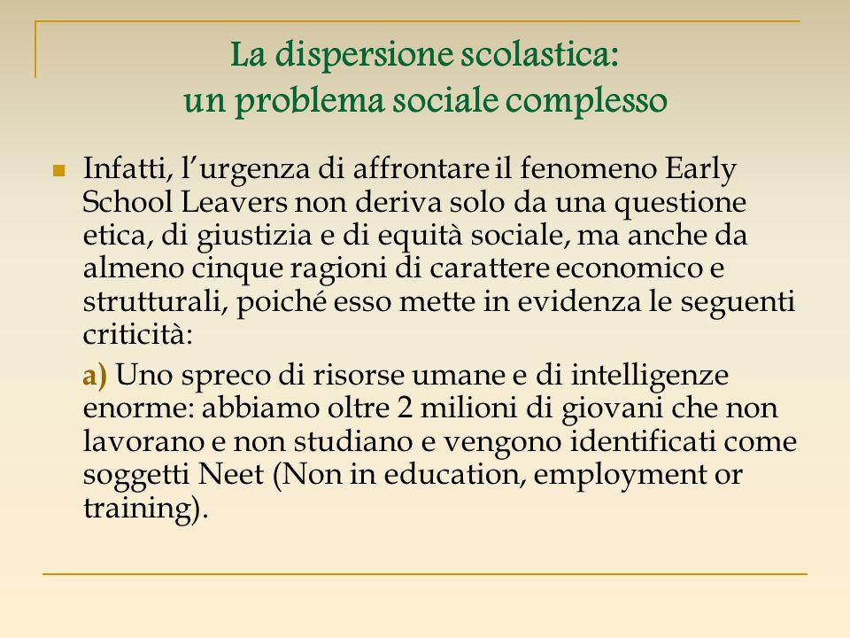 La dispersione scolastica: un problema sociale complesso Infatti, lurgenza di affrontare il fenomeno Early School Leavers non deriva solo da una quest
